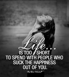 Life is too short to spend with people who suck the happiness out of you