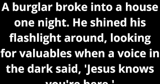 A burglar broke into a house one night. He shined his flashlight around, looking for valuables when a voice in the dark said, 'Jesus knows you're here.'