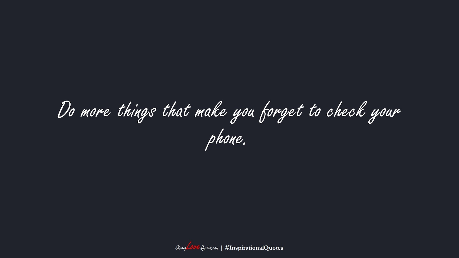 Do more things that make you forget to check your phone.FALSE