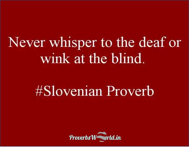 Never whisper to the deaf or wink at the blind