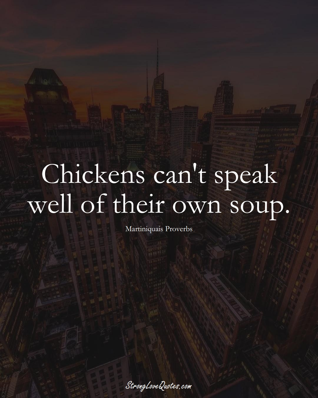 Chickens can't speak well of their own soup. (Martiniquais Sayings);  #CaribbeanSayings