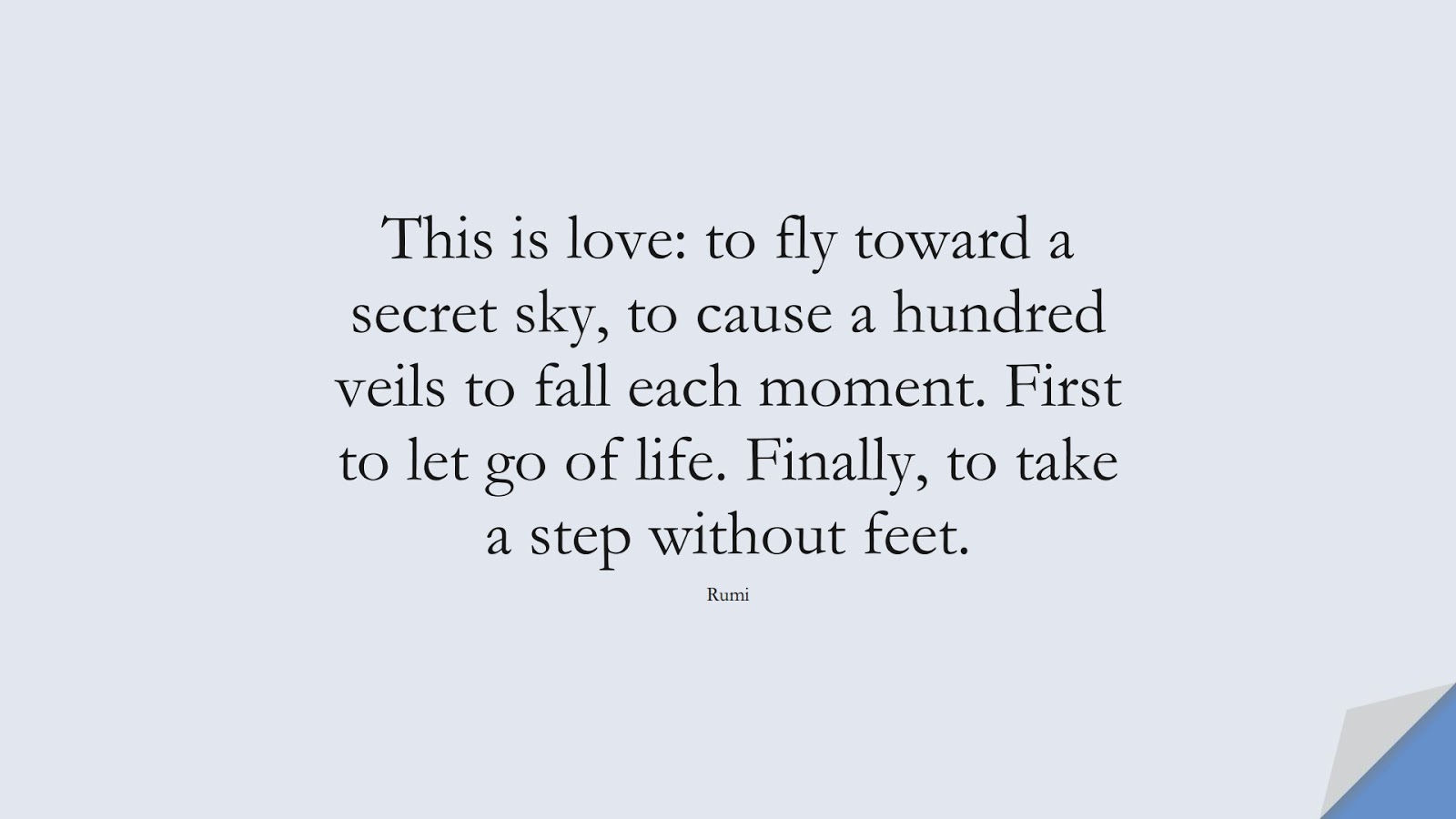 This is love: to fly toward a secret sky, to cause a hundred veils to fall each moment. First to let go of life. Finally, to take a step without feet. (Rumi);  #RumiQuotes