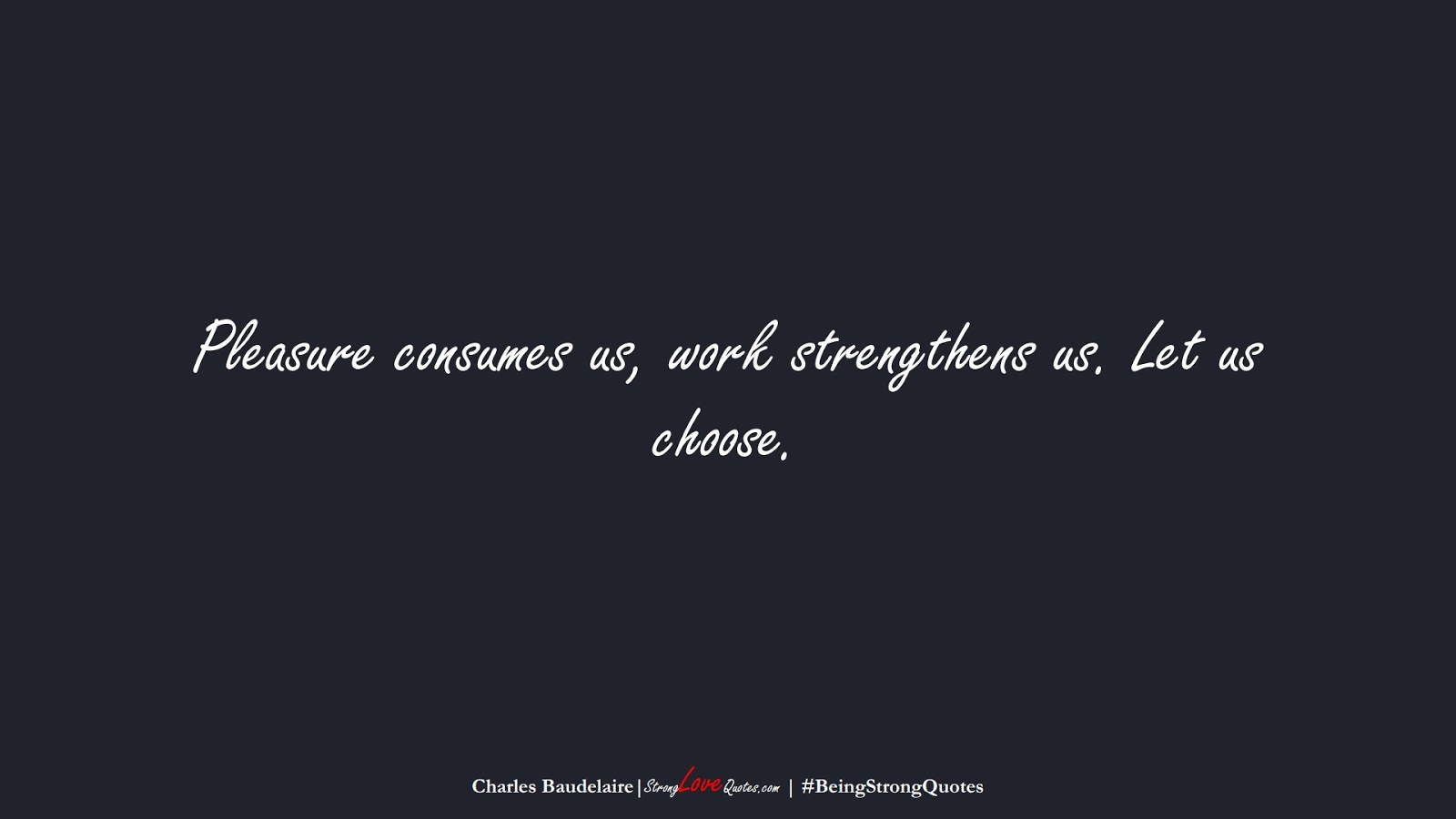 Pleasure consumes us, work strengthens us. Let us choose. (Charles Baudelaire);  #BeingStrongQuotes