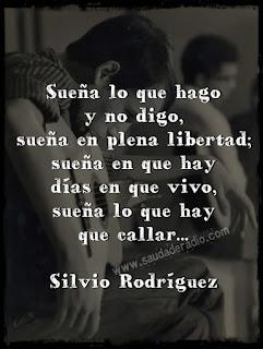 """""""Sueña lo que hago y no digo, sueña en plena libertad; sueña que hay días en que vivo, sueña lo que hay que callar."""" Silvio Rodríguez"""