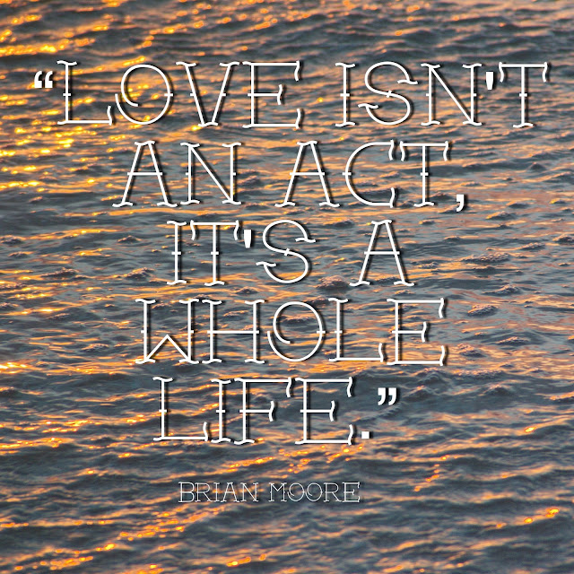 Love isn´t an act, it´sa whole life. - Brian Moore