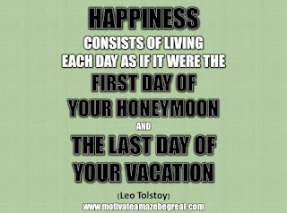 "33 Happiness Quotes To Inspire Your Day: ""Happiness consists of living each day as if it were the first day of your honeymoon and the last day of your vacation."" - Leo Tolstoy"