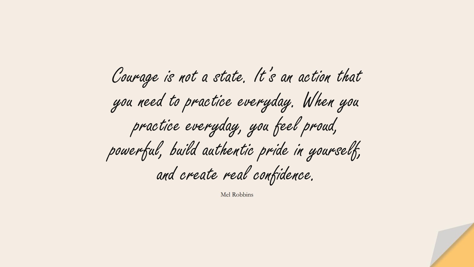 Courage is not a state. It's an action that you need to practice everyday. When you practice everyday, you feel proud, powerful, build authentic pride in yourself, and create real confidence. (Mel Robbins);  #EncouragingQuotes