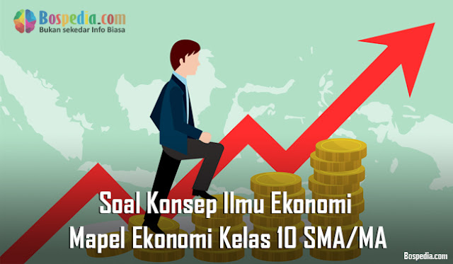 Soal Konsep Ilmu Ekonomi Mapel Ekonomi Kelas 10 SMA/MA