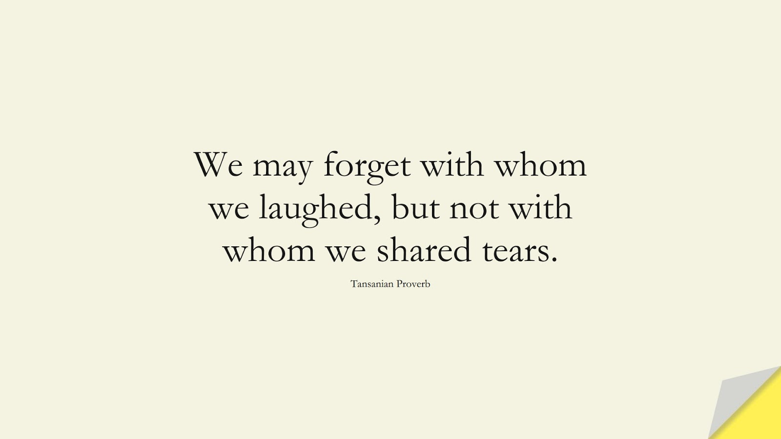 We may forget with whom we laughed, but not with whom we shared tears. (Tansanian Proverb);  #SpiritQuotes
