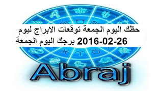 حظك اليوم الجمعة توقعات الابراج ليوم 26-02-2016 برجك اليوم الجمعة