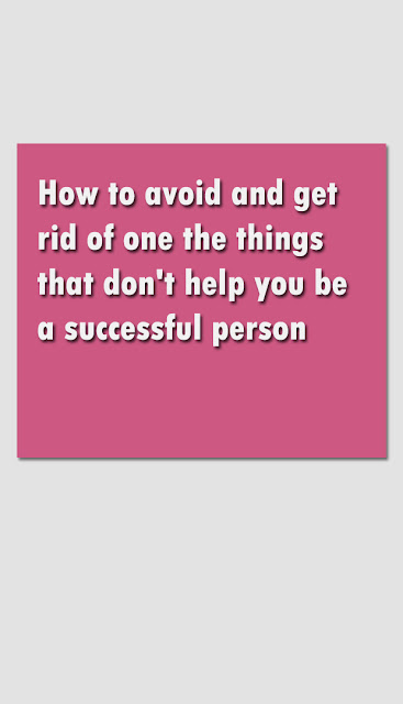 How to avoid and get rid of one the things that don't help you be a successful person