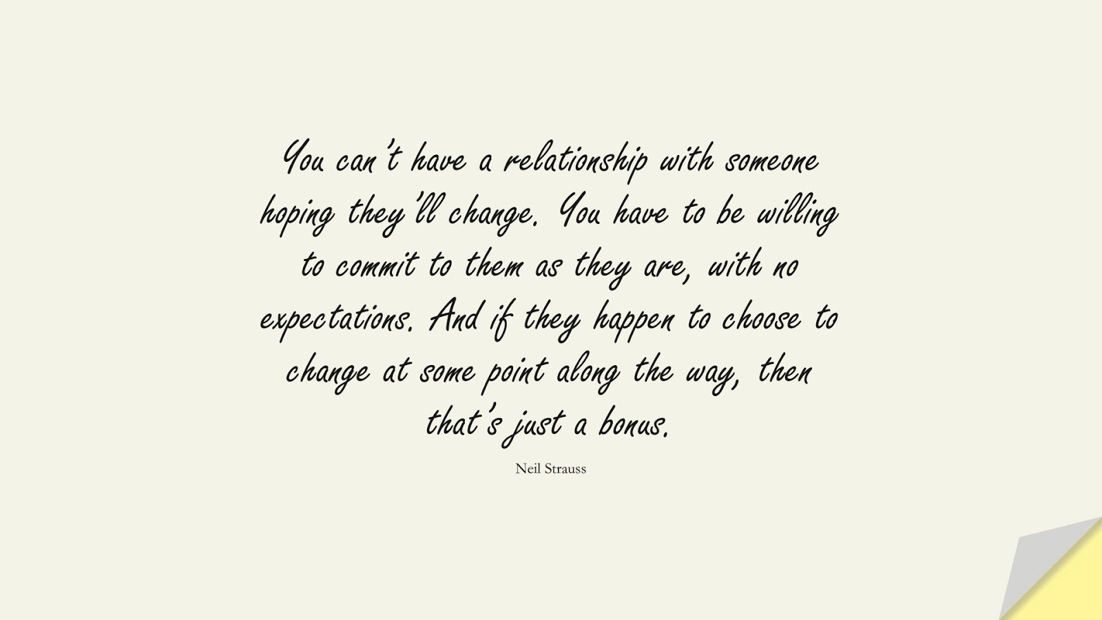 You can't have a relationship with someone hoping they'll change. You have to be willing to commit to them as they are, with no expectations. And if they happen to choose to change at some point along the way, then that's just a bonus. (Neil Strauss);  #RelationshipQuotes