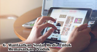 Manfaatkan Sosial Media Untuk Memasarkan Produk merupakan salah satu tips yang efisien dan efektif untuk memasarkan produk baru
