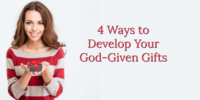 4 Ways to Develop Your God-Given Gifts