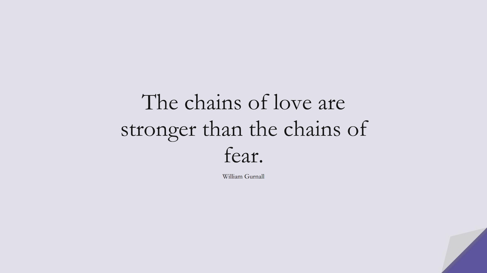 The chains of love are stronger than the chains of fear. (William Gurnall);  #FearQuotes
