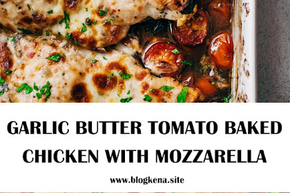 THE BEST GARLIC BUTTER TOMATO BAKED CHICKEN WITH MOZZARELLA