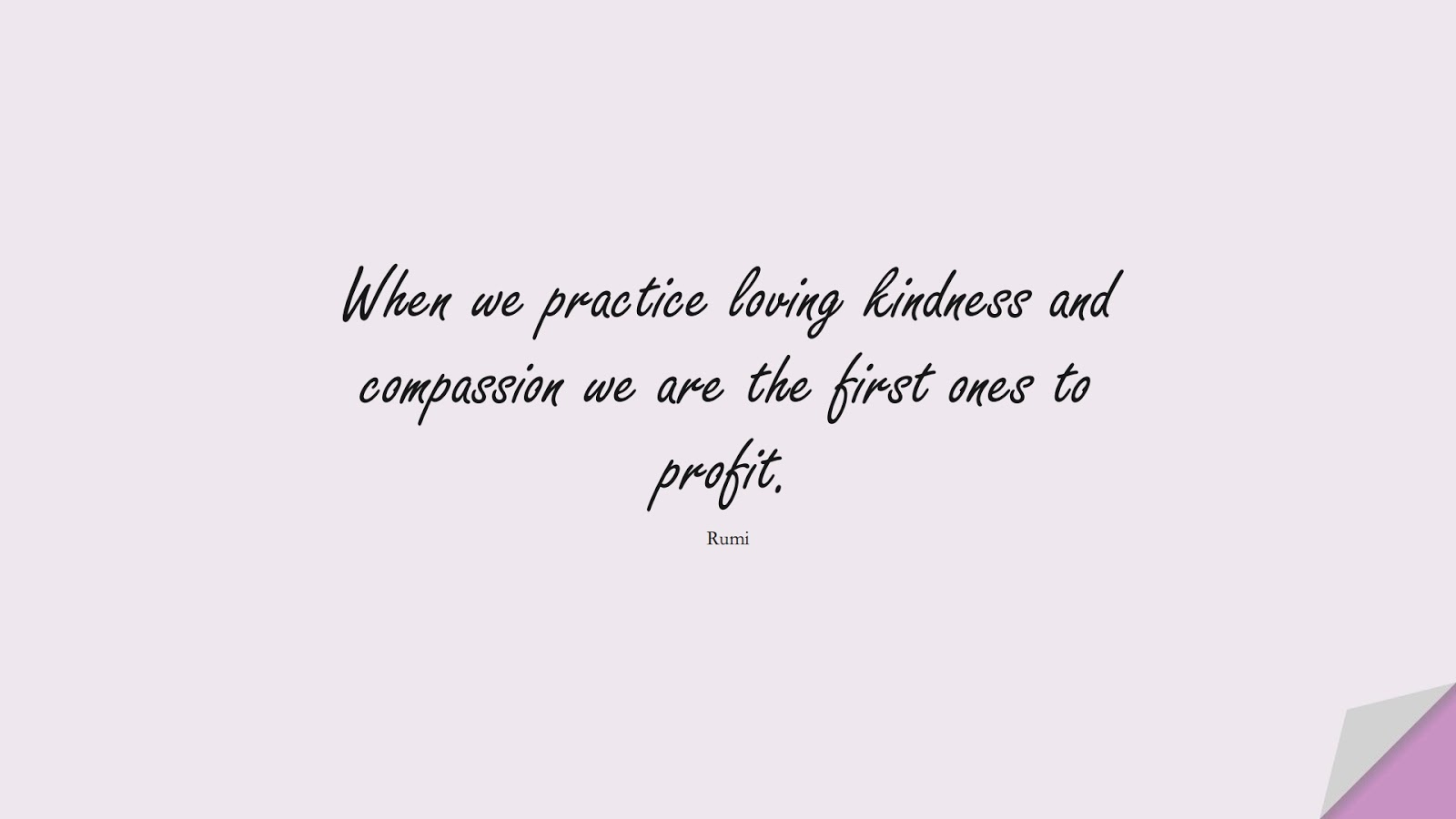 When we practice loving kindness and compassion we are the first ones to profit. (Rumi);  #RumiQuotes
