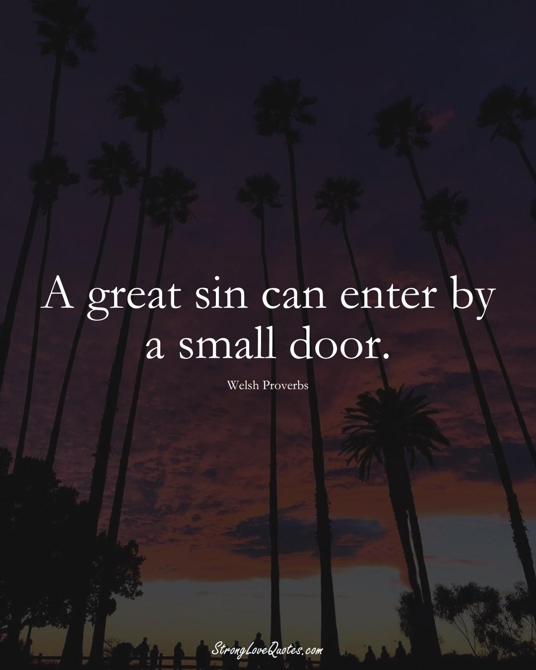 A great sin can enter by a small door. (Welsh Sayings);  #EuropeanSayings