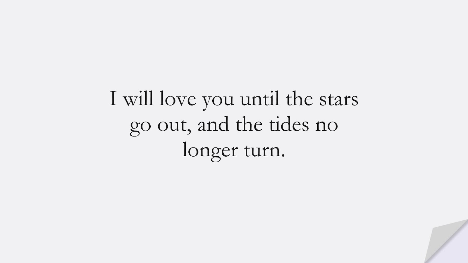 I will love you until the stars go out, and the tides no longer turn.FALSE