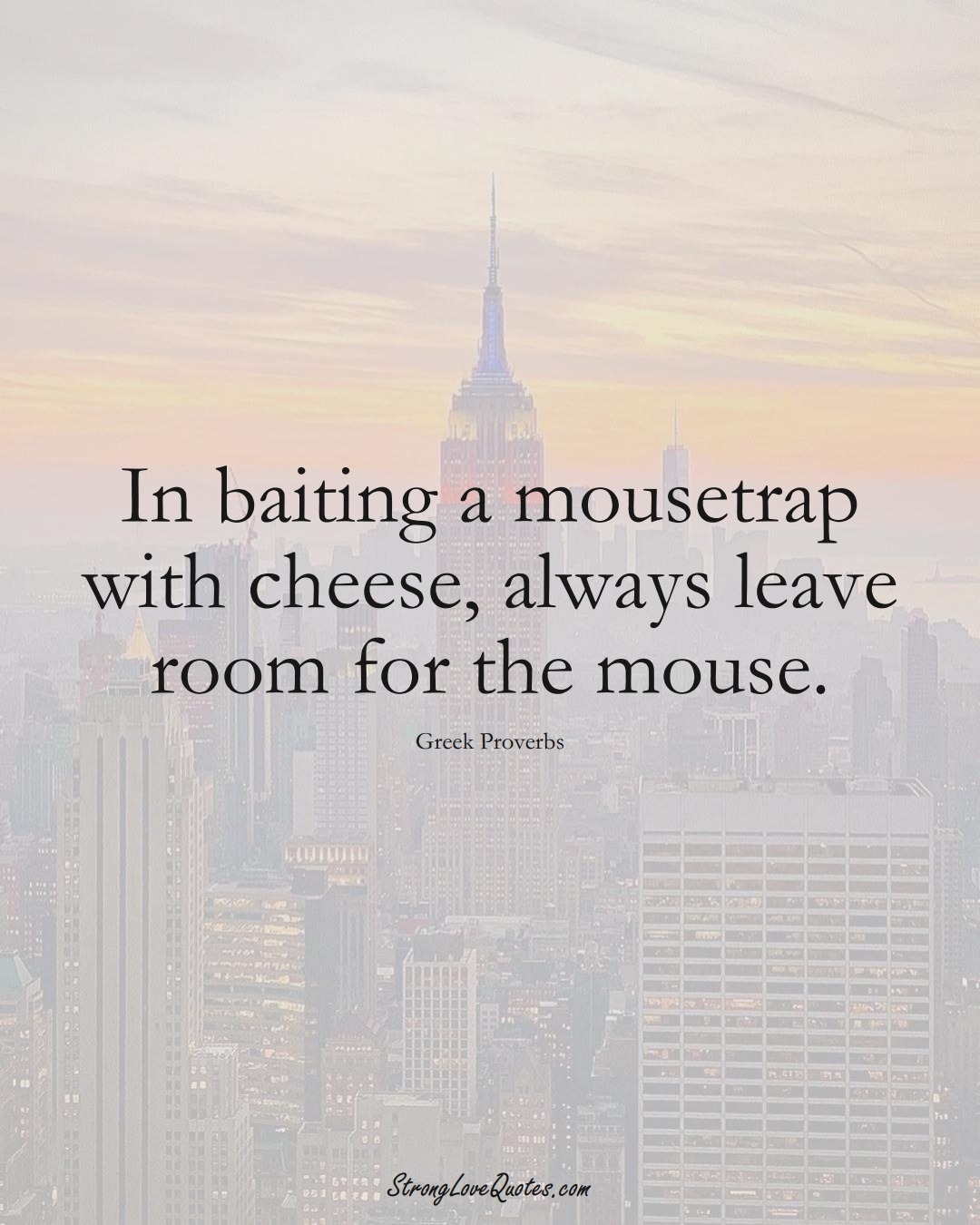 In baiting a mousetrap with cheese, always leave room for the mouse. (Greek Sayings);  #EuropeanSayings
