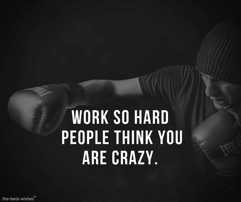 Work so hard people think you are crazy.