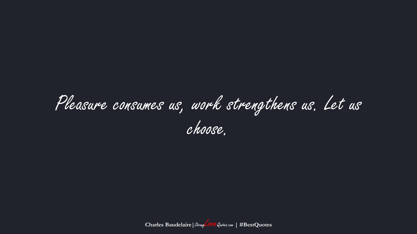 Pleasure consumes us, work strengthens us. Let us choose. (Charles Baudelaire);  #BestQuotes