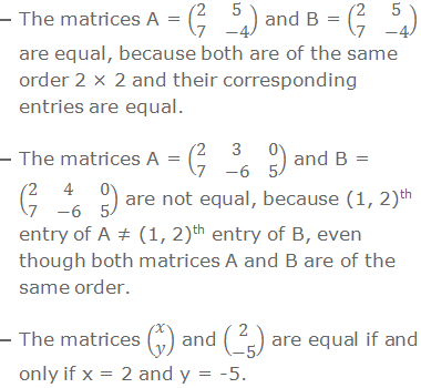 The matrices A = (■(2&5@7&-4)) and B = (■(2&5@7&-4)) are equal, because both are of the same order 2 × 2 and their corresponding entries are equal. The matrices A = (■(2&3&0@7&-6&5)) and B = (■(2&4&0@7&-6&5)) are not equal, because (1, 2)th entry of A ≠ (1, 2)th entry of B, even though both matrices A and B are of the same order. The matrices (■(x@y)) and (■(2@-5)) are equal if and only if x = 2 and y = -5.