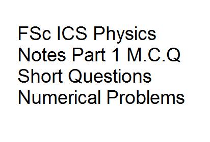 FSc ICS Physics Notes Part 1 M.C.Q Short Questions Numerical Problems