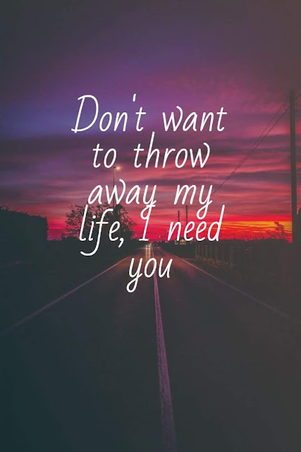 Don't want to throw away my life, I need you