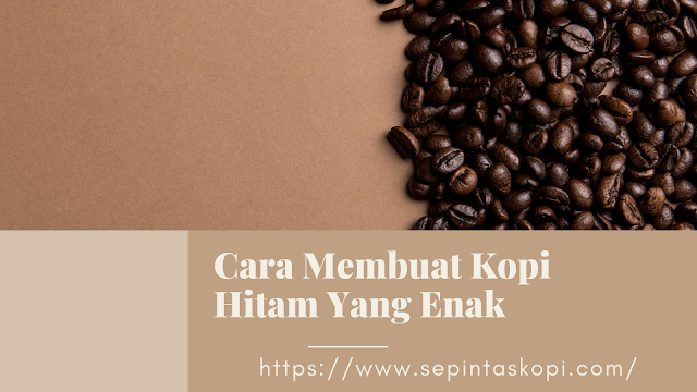 Cara Membuat Kopi Hitam Yang Enak,Cara Membuat Kopi Dari Biji Kopi, Cara Membuat Kopi Ala Barista, Cara Membuat Kopi Tubruk, kopi hitam