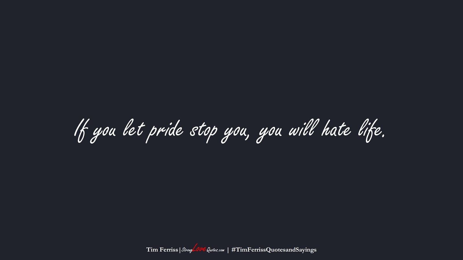 If you let pride stop you, you will hate life. (Tim Ferriss);  #TimFerrissQuotesandSayings