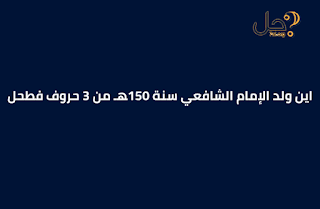 اين ولد الإمام الشافعي سنة 150هـ من 3 حروف فطحل