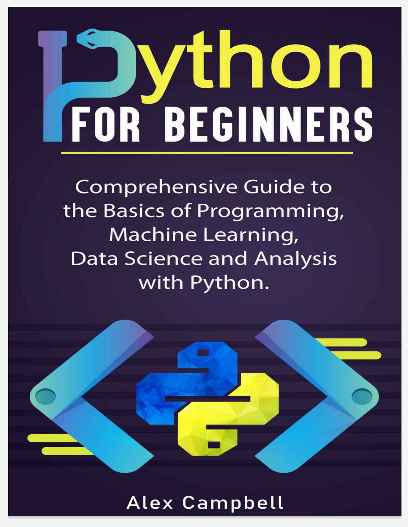 Python for Beginners: Comprehensive Guide to the Basics of Programming, Machine Learning, Data Science and Analysis with Python