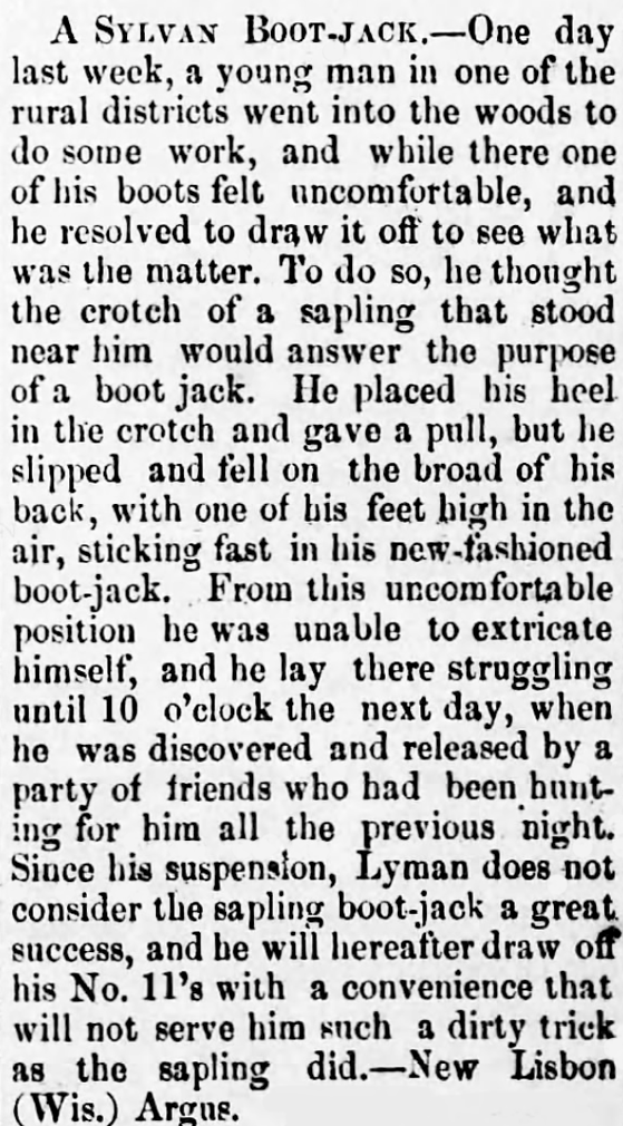 Kristin Holt | Victorian-American Boot Jacks. Fanciful tale about a man using a sapling tree as a boot jack, and the miserable results. From The Mendocino Democrat of Ukiah, California, May 20, 1876.