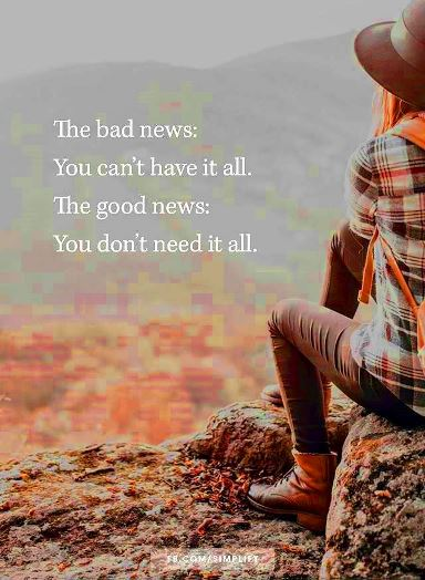 The bad news is htat you can't have it all. The good news is that you don't need it all. #simpleliving