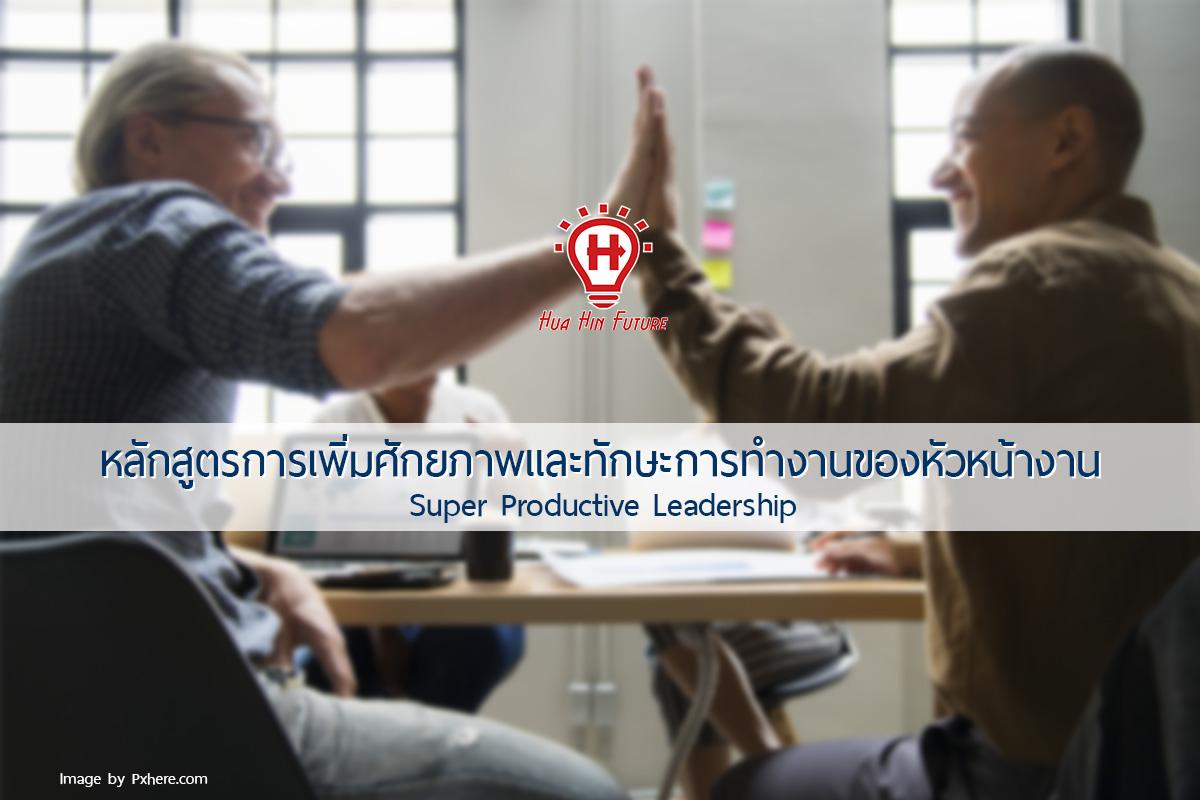หลักสูตรการเพิ่มศักยภาพและทักษะการทำงานของหัวหน้างาน (Super Productive Leadership)