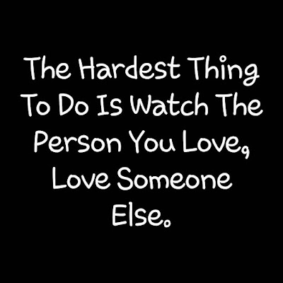 The Hardest Thing to do is watch the the person you love, Love Someone Else...