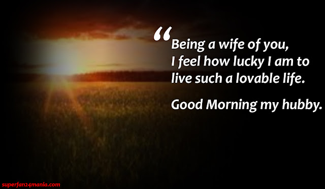 """""""Being a wife of you, I feel how lucky i am to live such a lovable life. Good Morning My Hubby."""""""