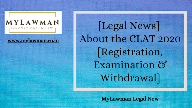 [Legal News] About the CLAT 2020 [Registration, Examination & Withdrawal]