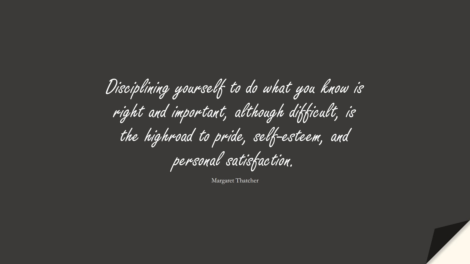 Disciplining yourself to do what you know is right and important, although difficult, is the highroad to pride, self-esteem, and personal satisfaction. (Margaret Thatcher);  #SelfEsteemQuotes