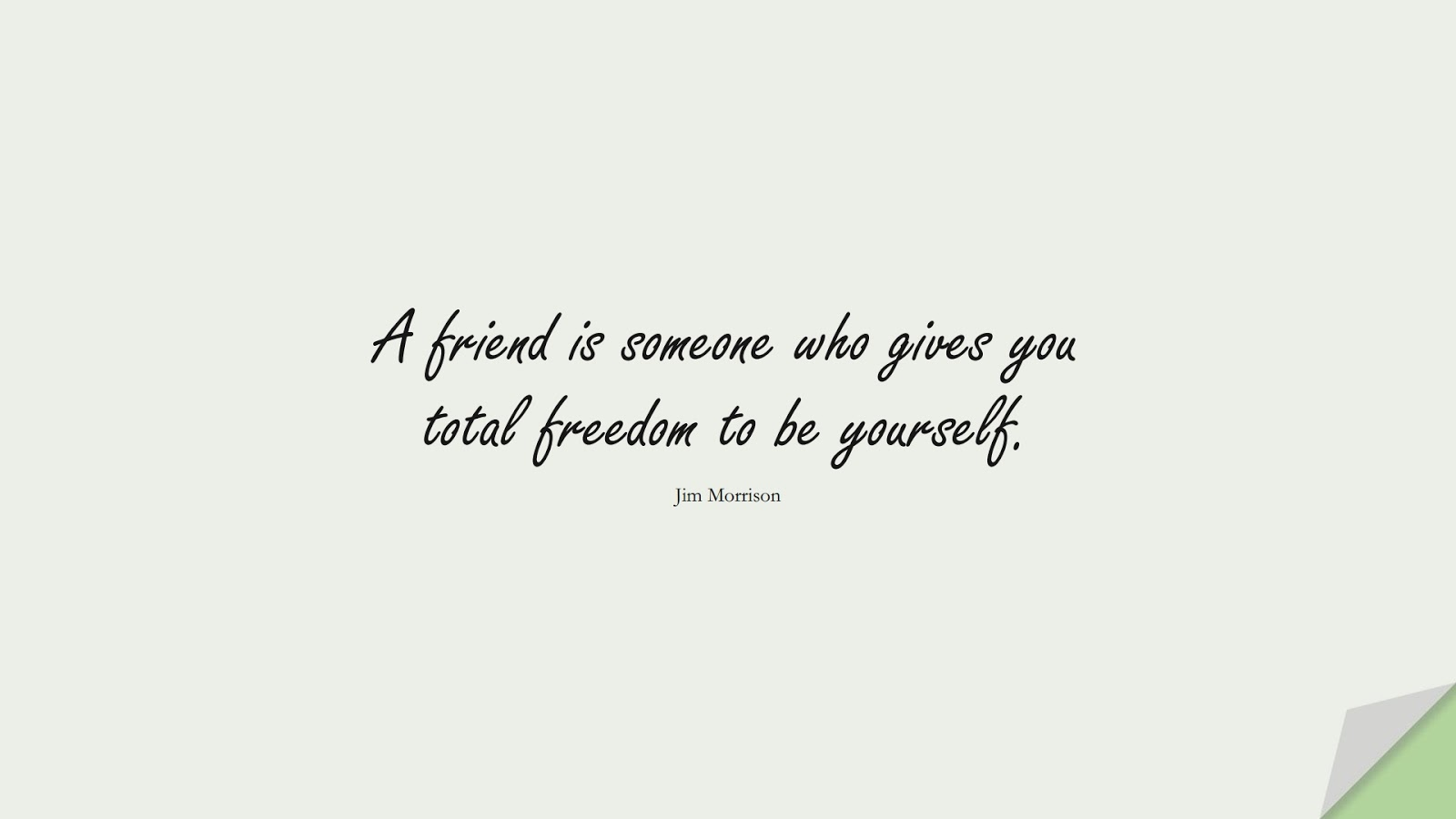 A friend is someone who gives you total freedom to be yourself. (Jim Morrison);  #FriendshipQuotes