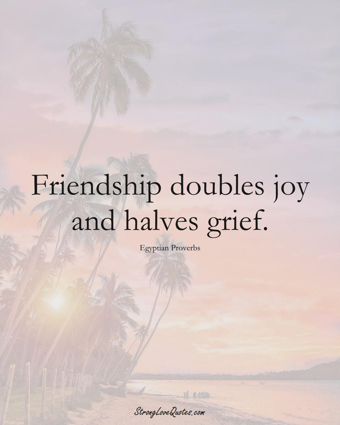 Friendship doubles joy and halves grief. (Egyptian Sayings);  #MiddleEasternSayings