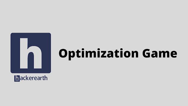 HackerEarth Optimization Game problem solution
