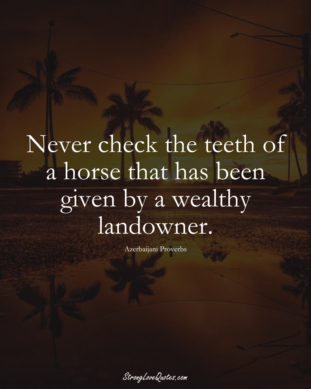 Never check the teeth of a horse that has been given by a wealthy landowner. (Azerbaijani Sayings);  #AsianSayings