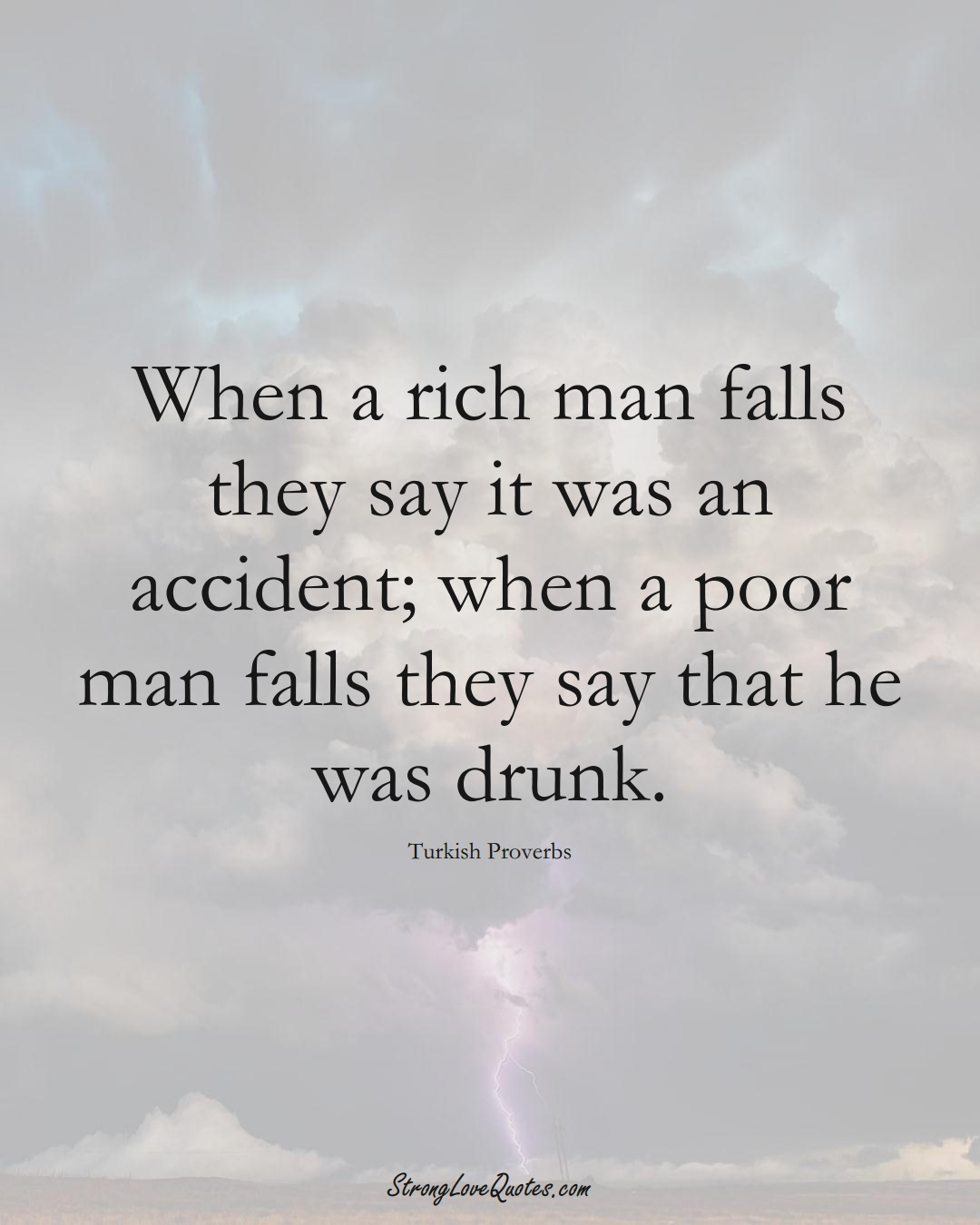 When a rich man falls they say it was an accident; when a poor man falls they say that he was drunk. (Turkish Sayings);  #MiddleEasternSayings