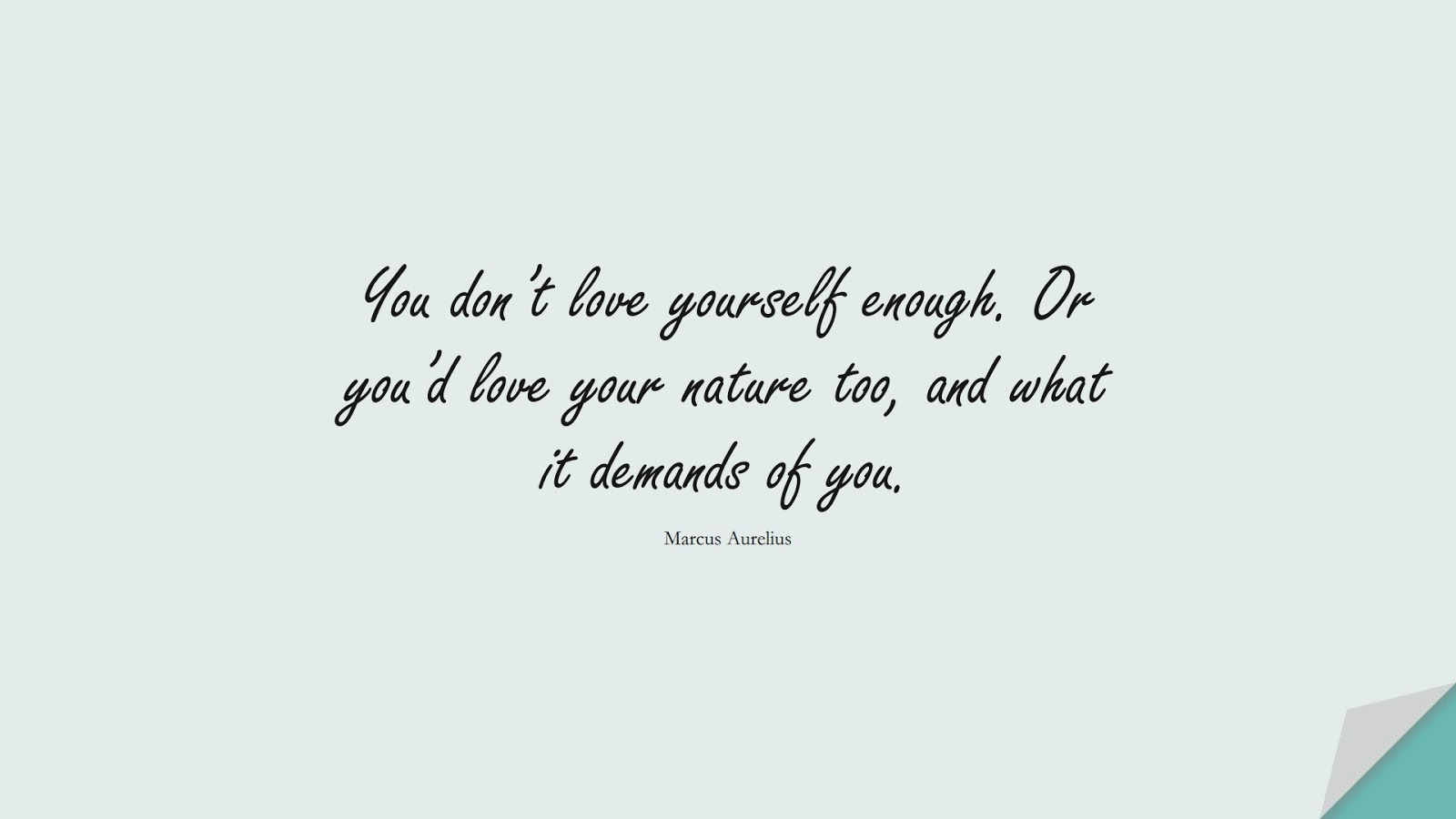 You don't love yourself enough. Or you'd love your nature too, and what it demands of you. (Marcus Aurelius);  #MarcusAureliusQuotes