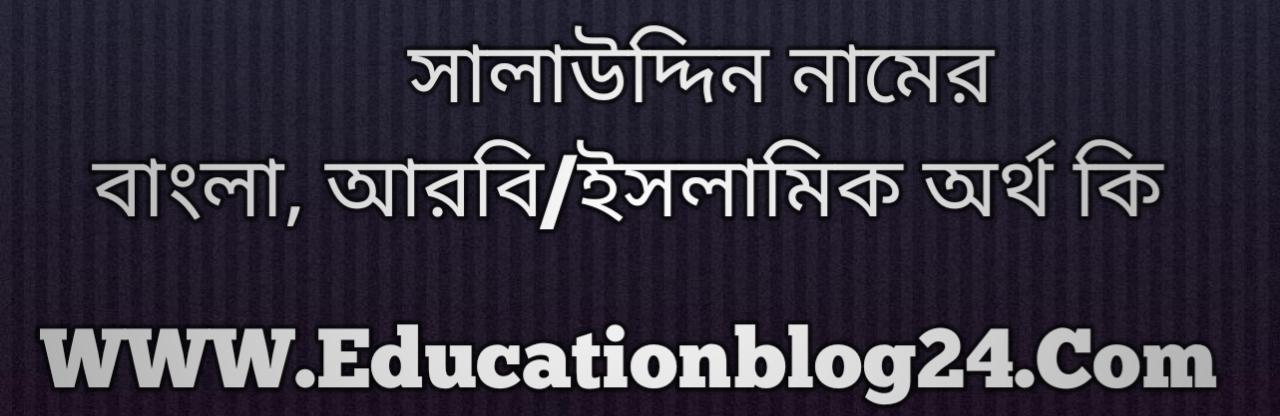 Salauddin name meaning in Bengali, সালাউদ্দিন নামের অর্থ কি, সালাউদ্দিন নামের বাংলা অর্থ কি, সালাউদ্দিন নামের ইসলামিক অর্থ কি, সালাউদ্দিন কি ইসলামিক /আরবি নাম