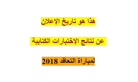 هذا هو تاريخ الإعلان عن نتائج الإختبارات الكتابية لمباراة التعاقد 2018