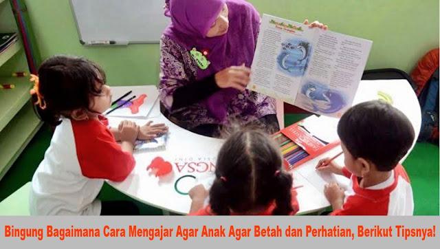 Bingung Bagaimana Cara Mengajar Agar Anak Agar Betah dan Perhatian, Berikut Tipsnya!