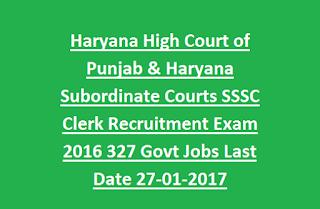 Haryana High Court of Punjab & Haryana Subordinate Courts SSSC Clerk Recruitment Exam 2016 327 Govt Jobs Last Date 27-01-2017